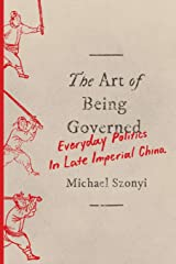 The Art of Being Governed: Everyday Politics in Late Imperial China Paperback