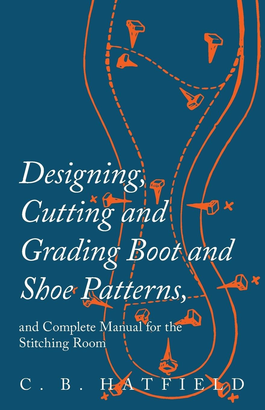 Designing Cutting And Grading Boot And Shoe Patterns And Complete Manual For The Stitching Room