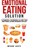 Emotional Eating Solution: 10 Powerful Techniques to Cure Your Emotional Eating Disorder for Life (Binge Eating Cure Book 1)
