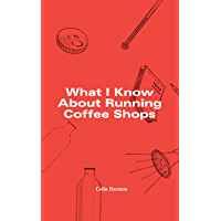 What I Know About Running Coffee Shops (English Edition)
