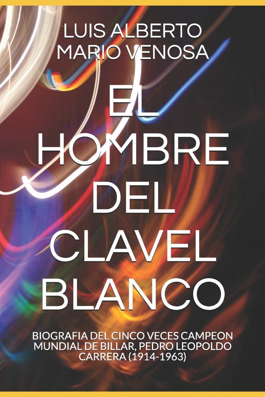EL HOMBRE DEL CLAVEL BLANCO: BIOGRAFIA DEL CINCO VECES CAMPEON MUNDIAL DE BILLAR, PEDRO LEOPOLDO CARRERA 1914-1963: Amazon.es: VENOSA, LUIS ALBERTO MARIO, VENOSA, LUIS ALBERTO MARIO: Libros