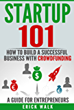 Startup 101: How to Build a Successful Business with Crowdfunding. A Guide for Entrepreneurs. (Crowdfunding, Startup, Starting a Business, Entrepreneurship, ... Crowdfunding Real Estate, Investing)
