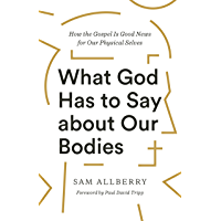 What God Has to Say about Our Bodies: How the Gospel Is Good News for Our Physical Selves (English Edition)