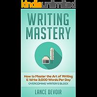 Writing Mastery: How to Master the Art of Writing & Write 3,000 Words Per Day - Overcoming Writer's Block (Make Money Online, Copywriting, Erotica Writing, ... Writing Mastery, How to Write a Book)
