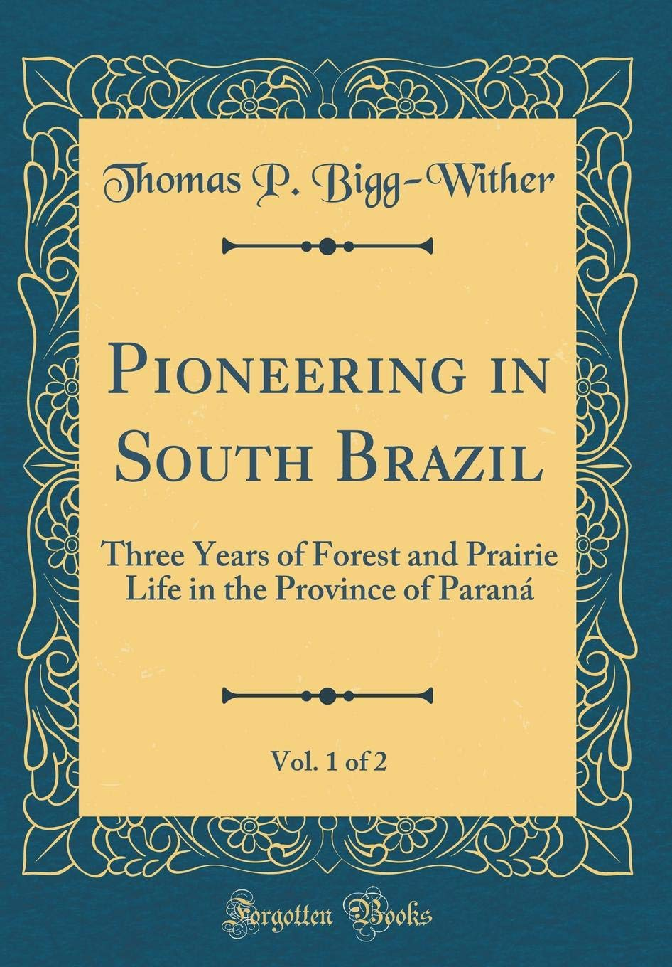 Pioneering in South Brazil, Vol. 1 of 2: Three Years of Forest and Prairie Life in the Province of Paraná (Classic Reprint) pdf