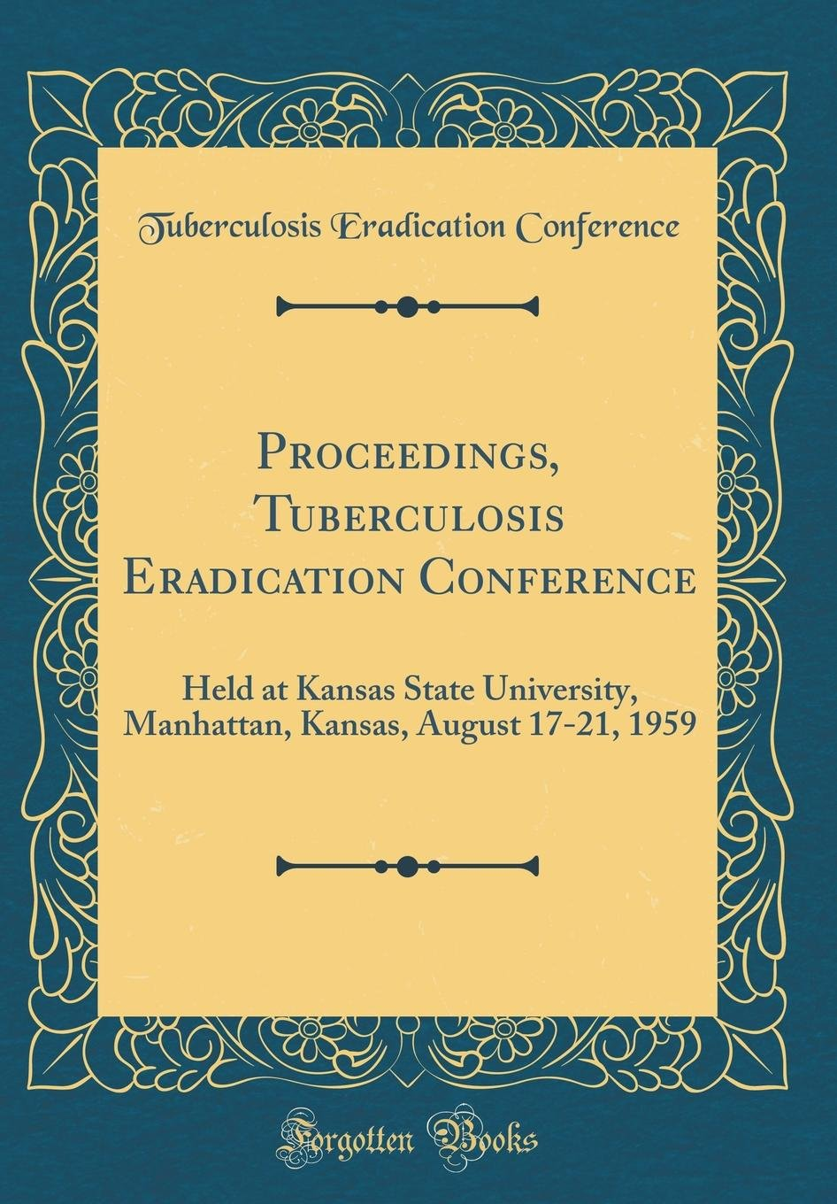 Proceedings, Tuberculosis Eradication Conference: Held at Kansas State University, Manhattan, Kansas, August 17-21, 1959 (Classic Reprint) pdf epub