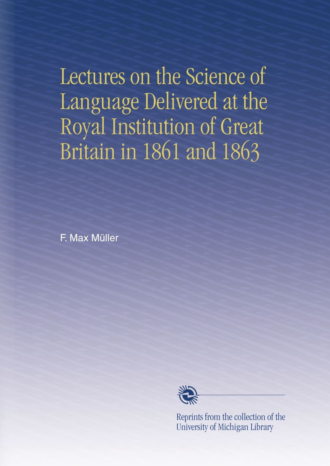Lectures on the Science of Language Delivered at the Royal Institution of Great Britain in 1861 and 1863