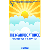 """THE GRATITUDE ATTITUDE -The First """"How To Be Happy"""" Key: In Celebration of the International Day of Happiness  #internationaldayofhappiness (The Practical Happiness Series Book 2) (English Edition)"""