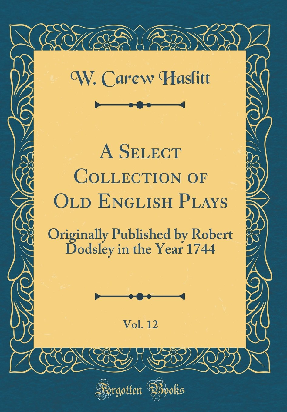 Download A Select Collection of Old English Plays, Vol. 12: Originally Published by Robert Dodsley in the Year 1744 (Classic Reprint) PDF