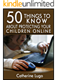 50 Things to Know About Protecting Your Child Online: Know What to Watch for to Protect Your Child From Predators