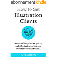 How to Get Illustration Clients: A Concise Blueprint for Quickly Winning Paid Work for Your Illustrations (English Edition)