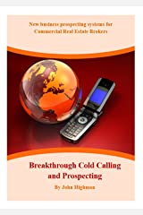 Breakthrough Cold Calling and Prospecting: New business prospecting systems for Commercial Real Estate Brokers Kindle Edition