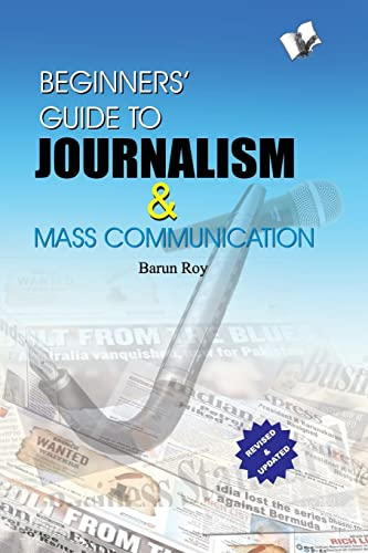Beginners' Guide to Journalism & Mass Communication: Effective Guide To Write Well; Influence People and Remain In News