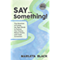SAY... Something: The Adventure of Finding the Right Words to Express Your Desires, Reduce Drama and Create Connection