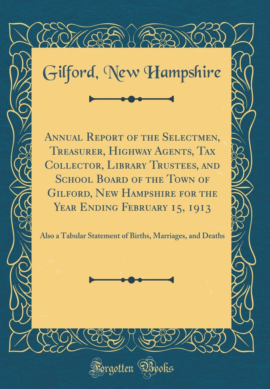 Read Online Annual Report of the Selectmen, Treasurer, Highway Agents, Tax Collector, Library Trustees, and School Board of the Town of Gilford, New Hampshire for ... Statement of Births, Marriages, and Deaths ebook