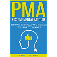 PMA Positive Mental Attitude: Ten Ways to Develop and Increase Your Positive Mindset in 2018 (Paul G. Brodie Seminar Series Book 5)