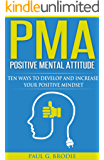 PMA Positive Mental Attitude: Ten Ways to Develop and Increase Your Positive Mindset (Paul G. Brodie Seminar Series Book 5)