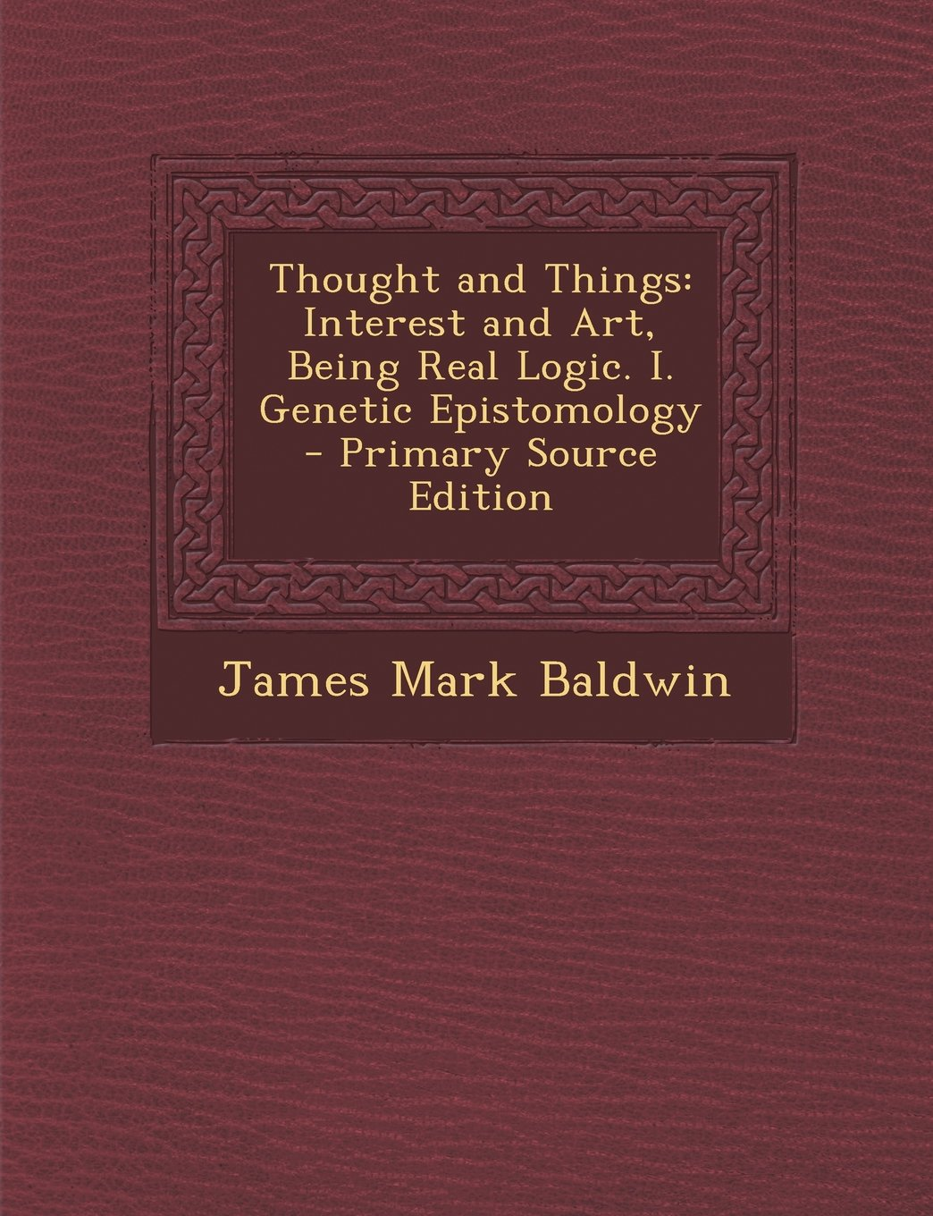 Download Thought and Things: Interest and Art, Being Real Logic. I. Genetic Epistomology - Primary Source Edition PDF