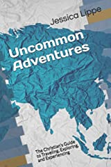 Uncommon Adventures: The Christian's Guide to Traveling, Exploring, and Experiencing Paperback