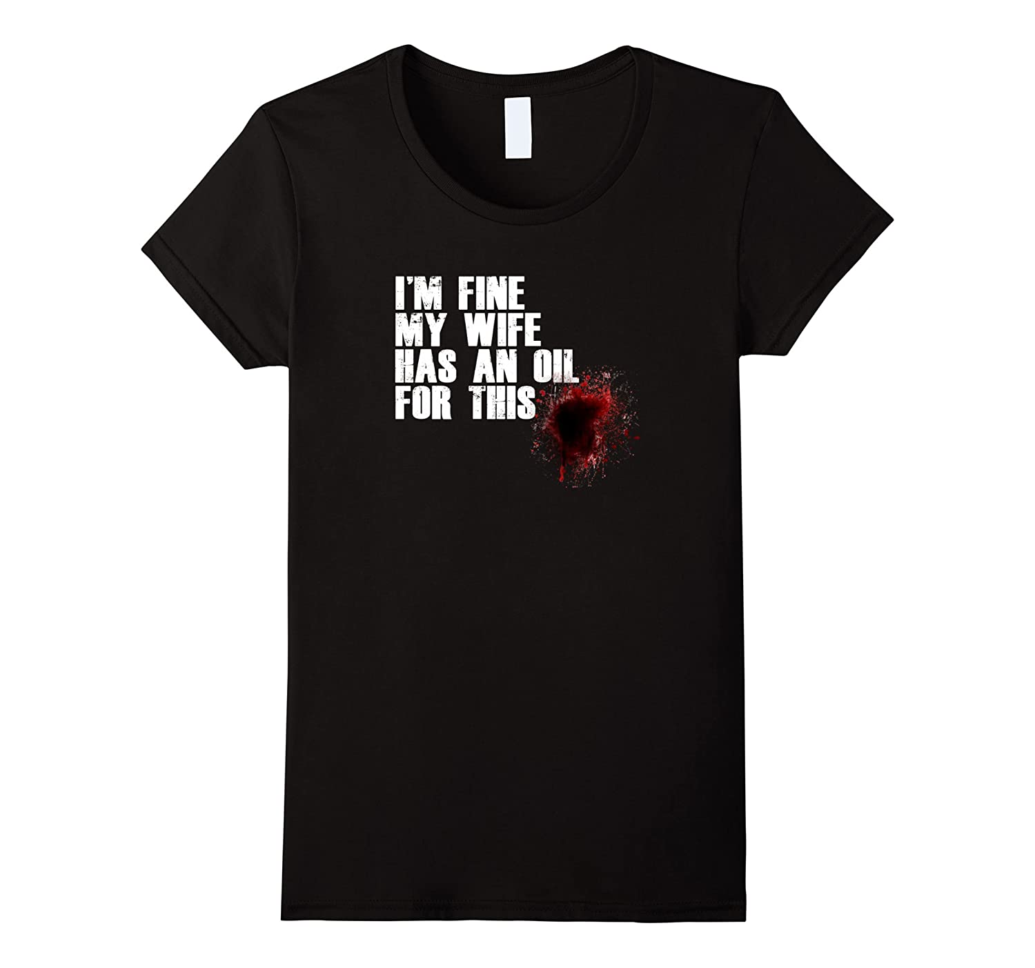 I'M FINE MY WIFE HAS AN OIL FOR THIS T-SHIRT