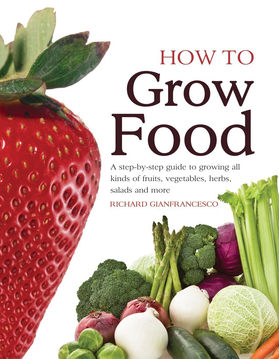 How To Grow Food: A Step-by-step Guide to Growing All Kinds of ...