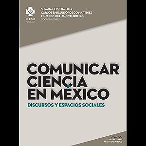 Comunicar ciencia en México: Discursos y espacios sociales (De la Academia al Espacio Público) (Spanish Edition)