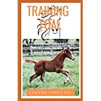 TRAINING FOAL: THIS ULTIMATE GUIDE FOR BEGINNER TO MASTER THE ART OF TRAINING AND...