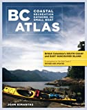 BC Coastal Recreation Kayaking and Small Boat Atlas: British Columbia's South coast and East Vancouver Island Revised and Updated