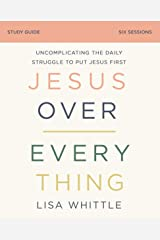 Jesus Over Everything Study Guide: Uncomplicating the Daily Struggle to Put Jesus First Kindle Edition