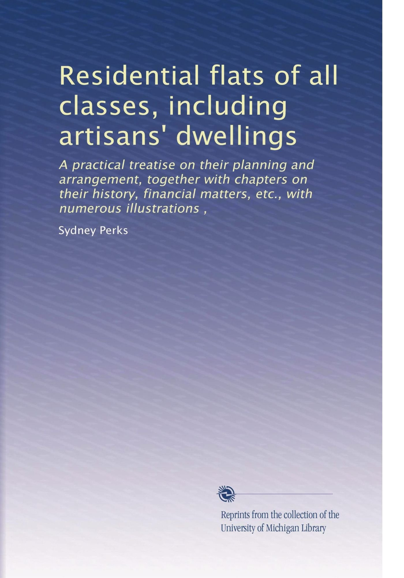 Residential flats of all classes, including artisans' dwellings: A practical treatise on their planning and arrangement, together with chapters on ... matters, etc., with numerous illustrations , ebook