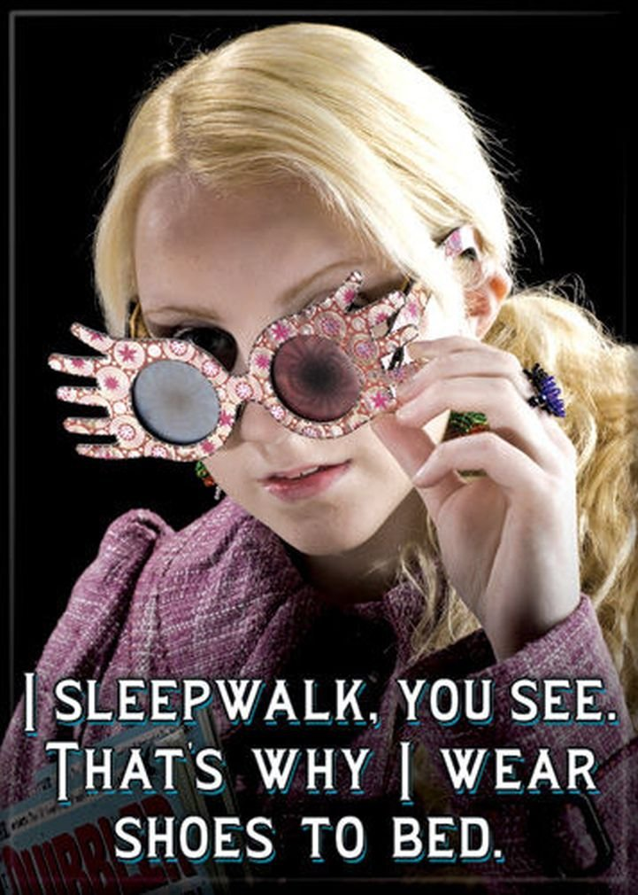 I sleepwalk, you see. That's why I wear shoes to bed. Quotation by Luna Lovegood