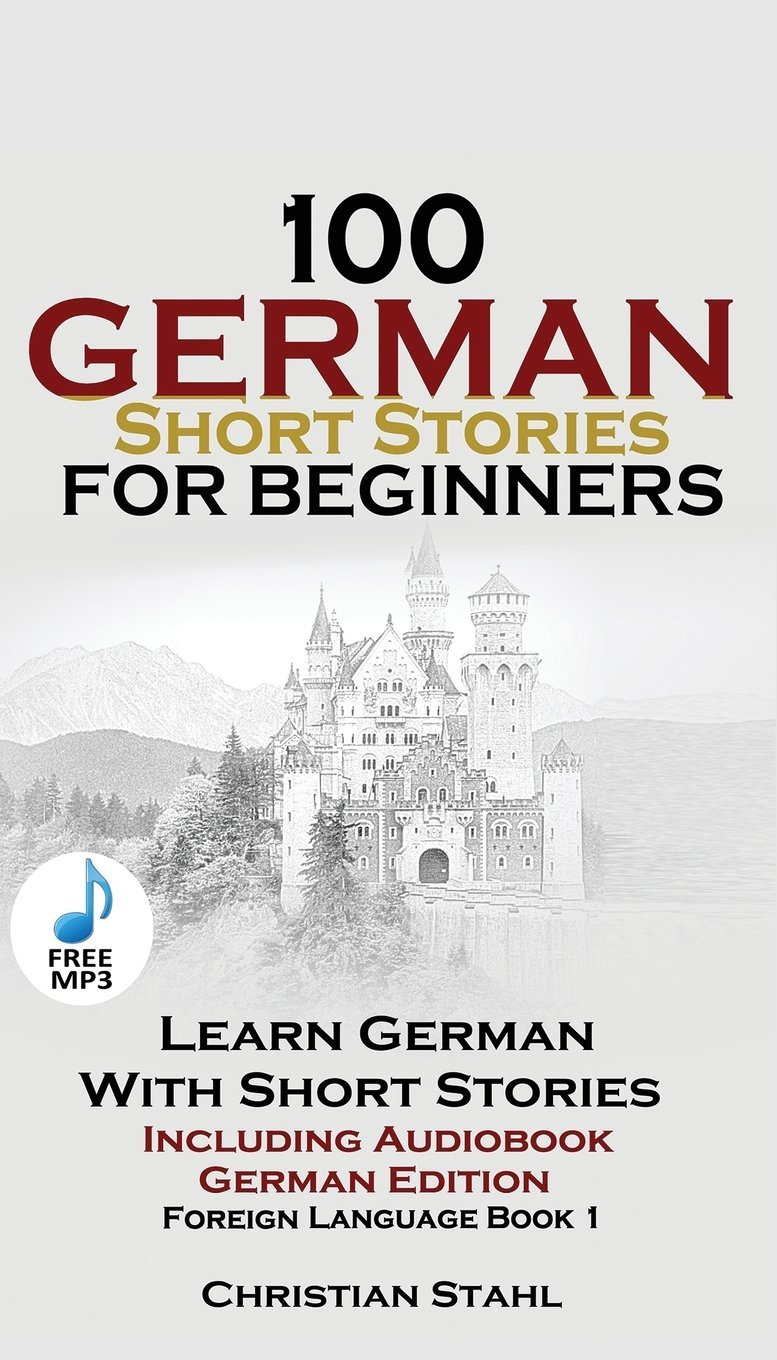 100 German Short Stories for Beginners Learn German with Stories Including Audiobook: (german Edition Foreign Language Book 1) by Christian Stahl