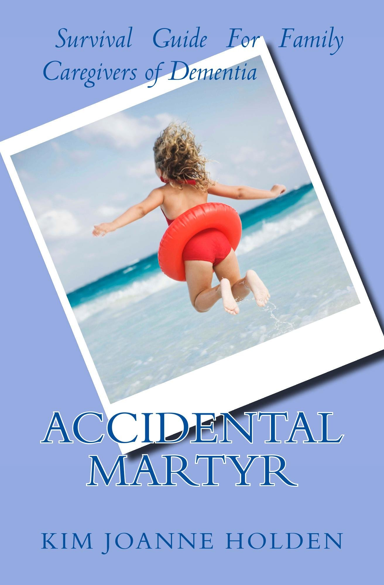 Accidental Martyr  Survival Guide For Family Caregivers Of Dementia  English Edition