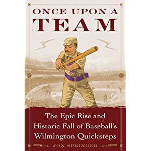 Once Upon a Team: The Epic Rise and Historic Fall of Baseball's Wilmington Quicksteps