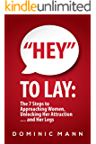 """""""Hey"""" to Lay: The 7 Steps to Approaching Women, Unlocking Her Attraction… and Her Legs (Dating Advice for Men on How to Approach Women and Attract Women)"""
