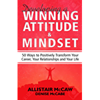 Developing A Winning Attitude & Mindset: 50 Ways to Positively Transform Your Career, Your Relationships and Your Life (English Edition)