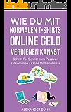 Wie Du mit normalen T-Shirts Online Geld verdienen kannst: Schritt für Schritt zum Passiven Einkommen - Ohne Vorkenntnisse (im Internet Geld verdienen 1)
