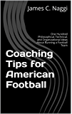 Coaching Tips for American Football: One Hundred Philosophical, Technical, and Organizational Ideas About Running a Football Team (English Edition)