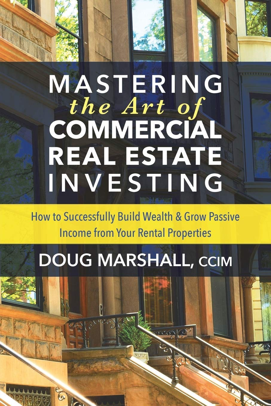 Mastering The Art Of Commercial Real Estate Investing How To Successfully Build Wealth And Grow Passive Income From Your Rental Properties Marshall Ccim Doug 9781642790153 Amazon Com Books