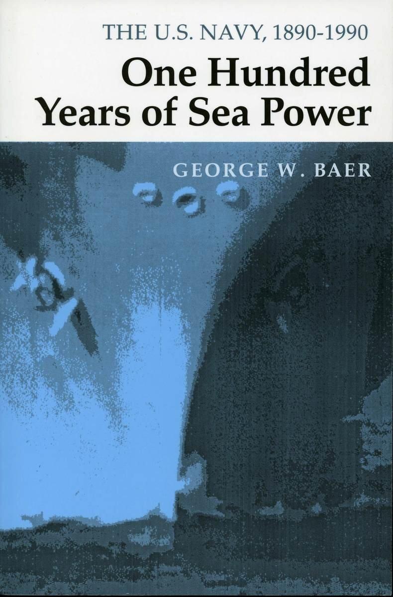 One Hundred Years Of Sea Power The U S Navy 1890 1990 George W Akira M Baer 9780804727945 Books