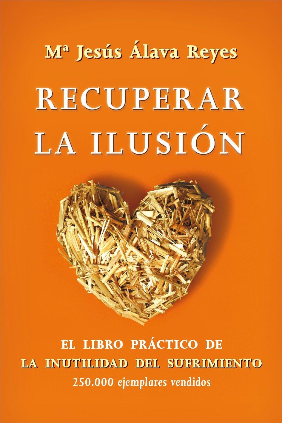 Recuperar la ilusión: El libro práctico de La Inutilidad del sufrimiento  Bolsillo: Amazon.es: María Jesús Álava Reyes: Libros