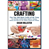 Crafting: The Top 300 Best Crafts: Fun and Easy Crafting Ideas, Patterns, Hobbies, Jewelry and More For You, Family, Friends