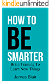 How To Be Smarter: Brain Training To Learn New Things (Being Smart, How To Be Intelligent Book 1) (English Edition)