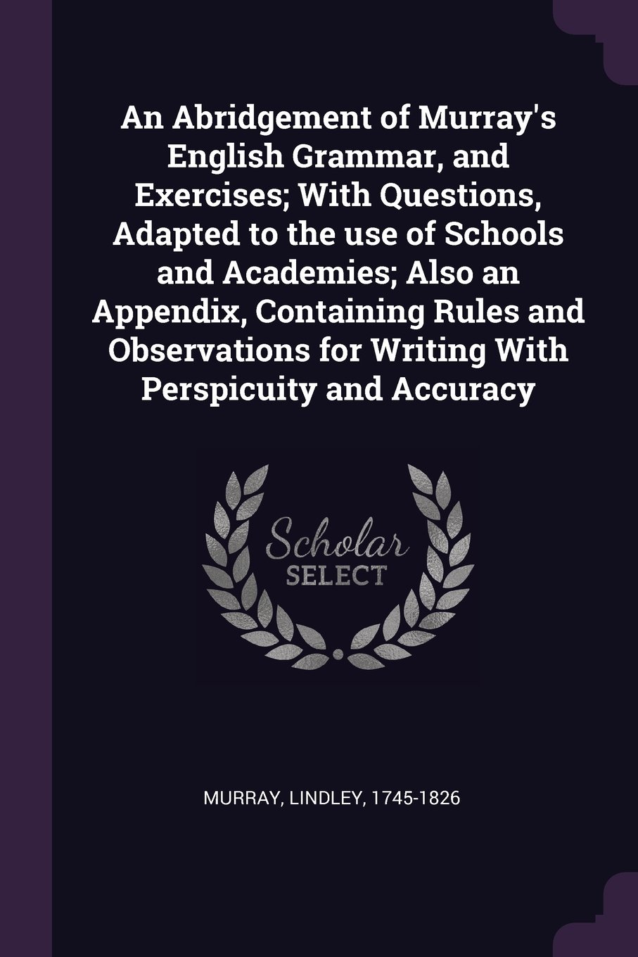 An Abridgement of Murray's English Grammar, and Exercises; With Questions, Adapted to the Use of Schools and Academies; Also an Appendix, Containing ... for Writing with Perspicuity and Accuracy pdf
