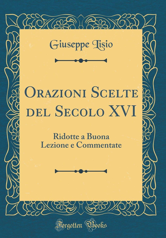 Download Orazioni Scelte del Secolo XVI: Ridotte a Buona Lezione E Commentate (Classic Reprint) (Italian Edition) pdf epub