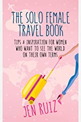 The Solo Female Travel Book: Tips and Inspiration for Women Who Want to See the World on Their Own Terms Kindle Edition