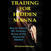 TRADING FOR HIDDEN MANNA: Key to Unlock the Treasure Room of the Financial Market