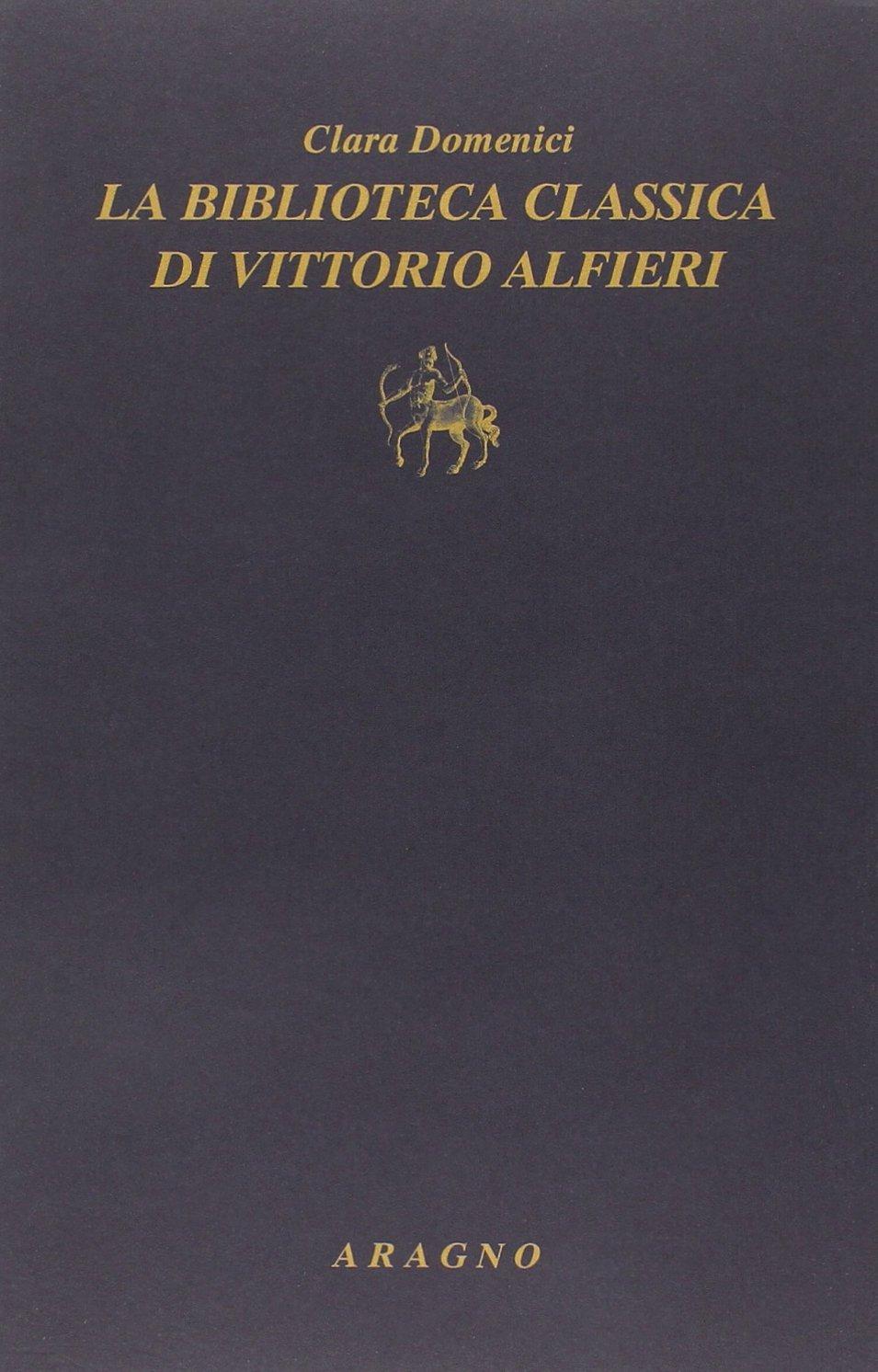 La biblioteca classica di Vittorio Alfieri Copertina flessibile – 1 set 2014 Clara Domenici Aragno 8884196876 Saggistica