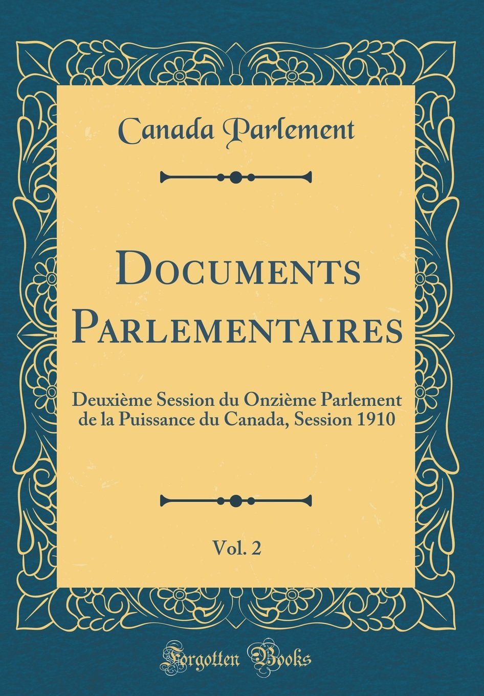 Documents Parlementaires, Vol. 2: Deuxieme Session Du Onzieme Parlement de la Puissance Du Canada, Session 1910 (Classic Reprint) (French Edition) pdf
