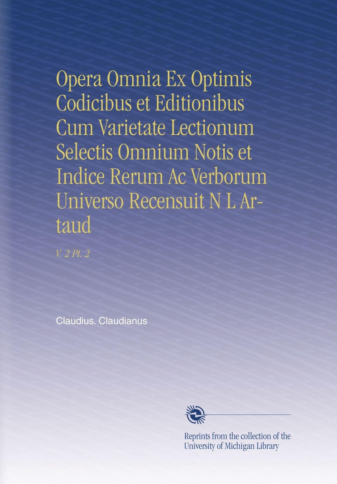 Download Opera Omnia Ex Optimis Codicibus et Editionibus Cum Varietate Lectionum Selectis Omnium Notis et Indice Rerum Ac Verborum Universo Recensuit N L Artaud: V. 2 Pt. 2 (Latin Edition) pdf epub
